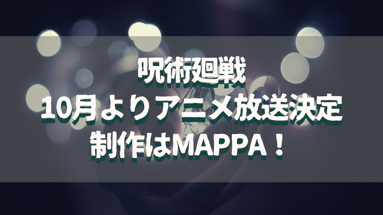 呪術廻戦TVアニメ化&キャスト決定!制作はMAPPAで期待大!10月放送開始で歓喜!