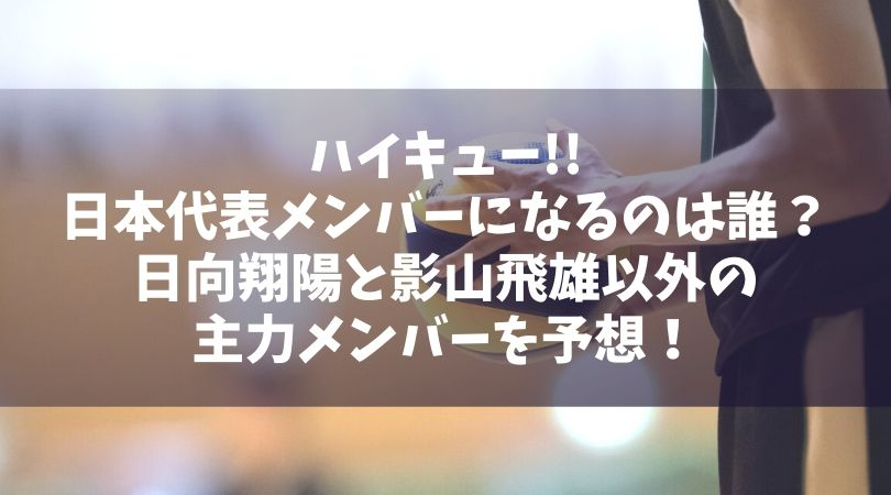 ハイキュー日本代表メンバーに選ばれるのは誰?日向と影山以外の主力メンバーを予想!