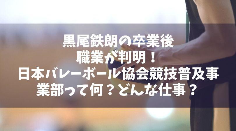 黒尾鉄朗の卒業後の職業が判明!日本バレーボール協会競技普及事業部って何?どんな仕事?