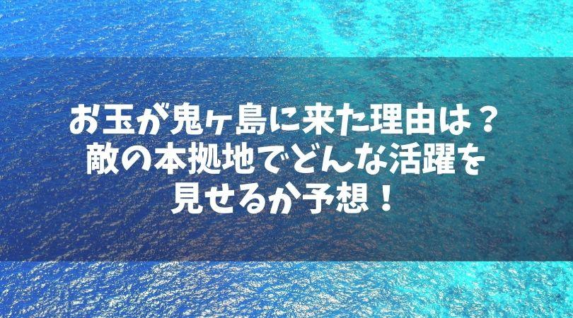 お玉が鬼ヶ島に来た理由は?敵の本拠地でどんな活躍を見せるか予想!
